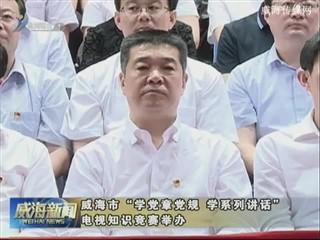 """威海市""""学党章党规 学系列讲话""""电视知识竞赛举办"""