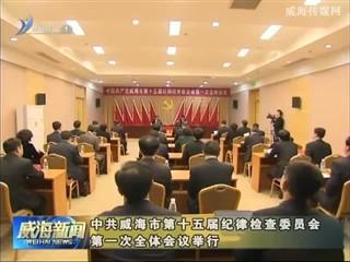 中共威海市第十五届纪律检查委员会第一次全体会议举行