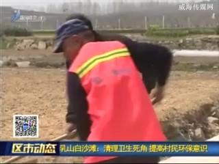 乳山白沙滩:清理卫生死角 提高村民环保意识