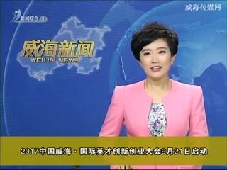 2017中国威海 国际英才创新创业大会9月21号启动