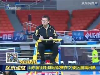 一组快讯:山东省羽毛球冠军赛在文登区圆满闭幕
