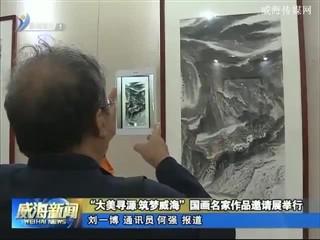 """""""大美寻源 筑梦威海""""国画名家作品邀请展举行"""