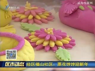 经区福山社区:蒸花饽饽迎新年
