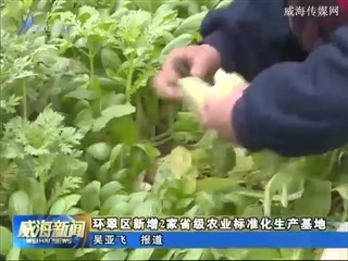 环翠区新增2家省级农业标准化生产基地