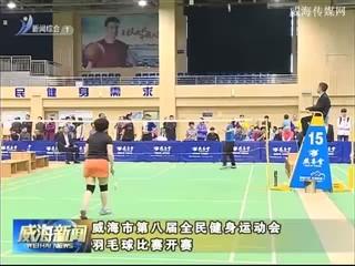 威海市第八届全民健身运动会羽毛球比赛开赛