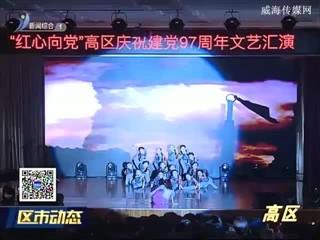 高区举办庆祝建党97周年文艺汇演