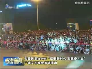 """文登区举办2018""""讴歌新时代 致敬奋斗者""""广场文艺晚会首场演出"""