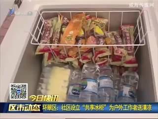 """环翠区:社区设立""""共享冰柜"""" 为户外工作者送清凉"""