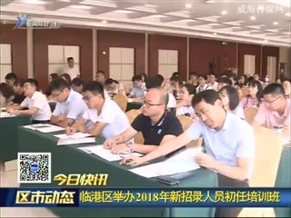 临港区举办2018年新招录人员初任培训班