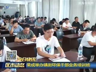 荣成举办镇街环保干部业务培训班