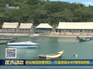 好运角旅游度假区:打造美丽乡村鸡鸣岛样板