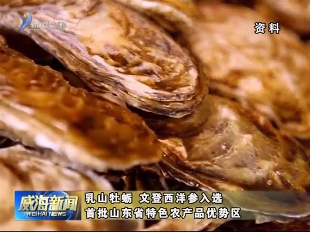 乳山牡蛎 文登西洋参入选首批山东省特色农产品优势区