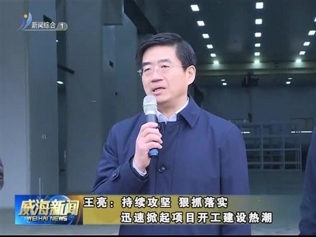 王亮:持续攻坚 狠抓落实 迅速掀起项目开工建设热潮