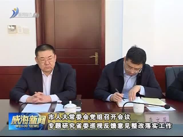 市人大常委会党组召开会议 专题研究省委巡视反馈意见整改落实工作