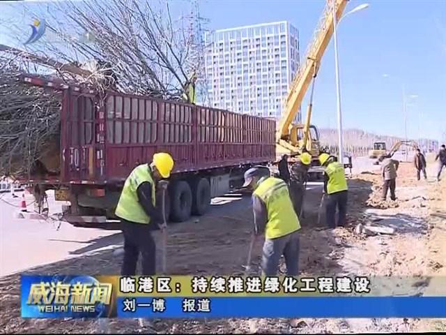 临港区:持续推进绿化工程建设