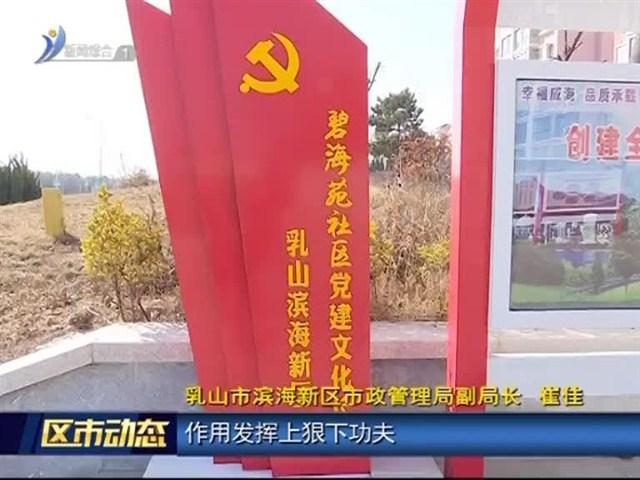 乳山市滨海新区:实施便民利民实事 助推区域转型提升